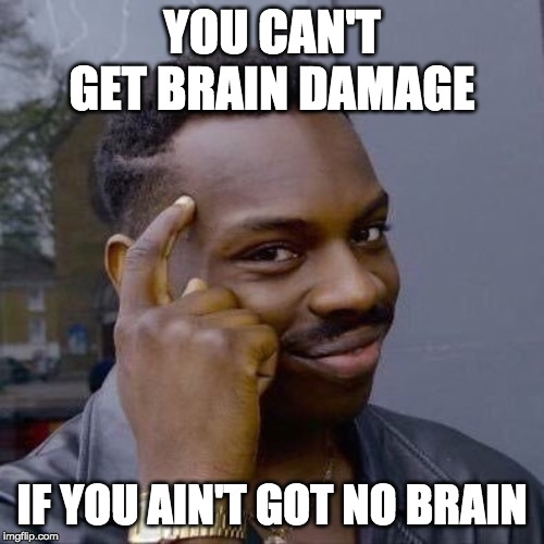 Thinking Black Guy |  YOU CAN'T GET BRAIN DAMAGE; IF YOU AIN'T GOT NO BRAIN | image tagged in thinking black guy | made w/ Imgflip meme maker