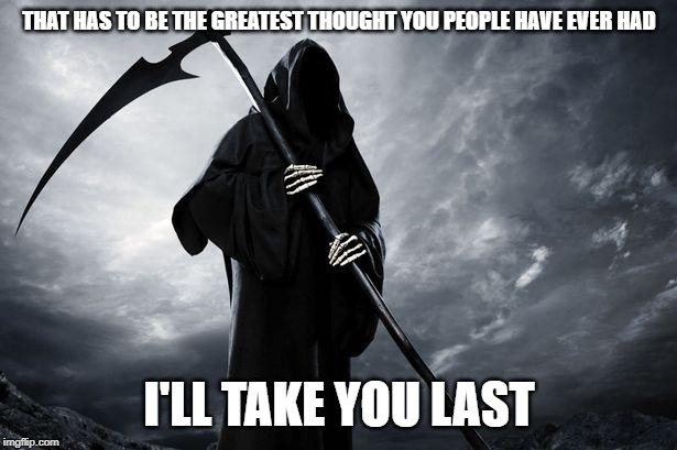 Death | THAT HAS TO BE THE GREATEST THOUGHT YOU PEOPLE HAVE EVER HAD I'LL TAKE YOU LAST | image tagged in death | made w/ Imgflip meme maker