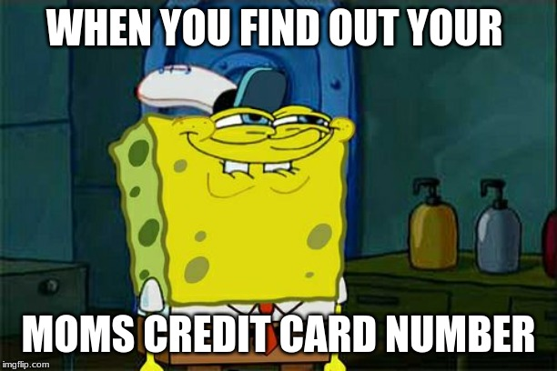 Dont You Squidward Meme | WHEN YOU FIND OUT YOUR MOMS CREDIT CARD NUMBER | image tagged in memes,dont you squidward | made w/ Imgflip meme maker