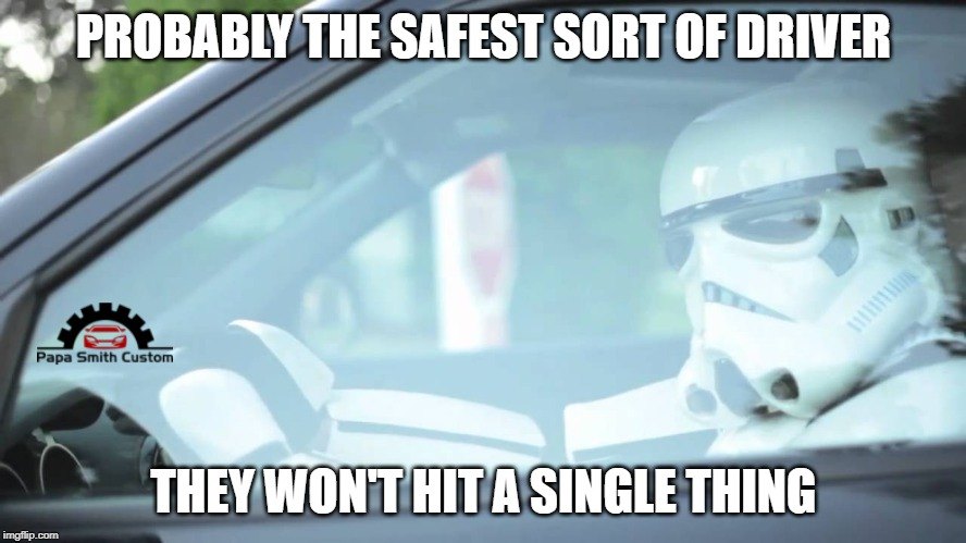 They probably are. | PROBABLY THE SAFEST SORT OF DRIVER THEY WON'T HIT A SINGLE THING | image tagged in stormtrooper driving,road safety,driving,driver,cars,car meme | made w/ Imgflip meme maker