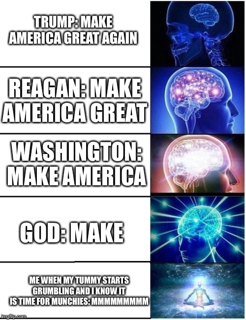 ITS CONNECTED | TRUMP: MAKE AMERICA GREAT AGAIN REAGAN: MAKE AMERICA GREAT WASHINGTON: MAKE AMERICA GOD: MAKE ME WHEN MY TUMMY STARTS GRUMBLING AND I KNOW I | image tagged in expanding brain 5 panel,stop reading the tags | made w/ Imgflip meme maker