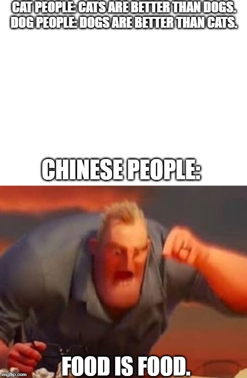 CAT PEOPLE: CATS ARE BETTER THAN DOGS.DOG PEOPLE: DOGS ARE BETTER THAN CATS. CHINESE PEOPLE: FOOD IS FOOD. | image tagged in blank white template,mr incredible mad | made w/ Imgflip meme maker