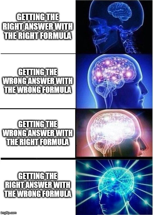 Expanding Brain Meme | GETTING THE RIGHT ANSWER WITH THE RIGHT FORMULA GETTING THE WRONG ANSWER WITH THE WRONG FORMULA GETTING THE WRONG ANSWER WITH THE RIGHT FORM | image tagged in memes,expanding brain | made w/ Imgflip meme maker