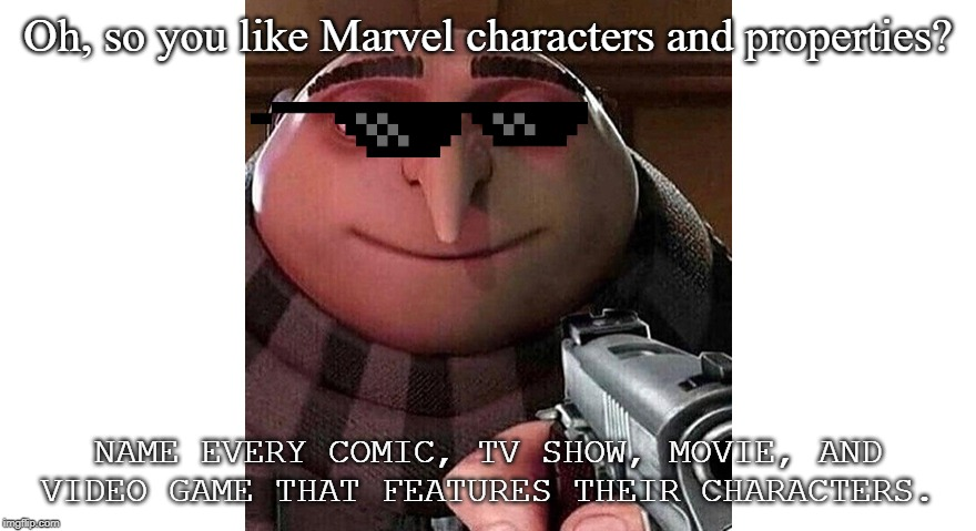 Gru with a gun | Oh, so you like Marvel characters and properties? NAME EVERY COMIC, TV SHOW, MOVIE, AND VIDEO GAME THAT FEATURES THEIR CHARACTERS. | image tagged in gru with a gun,marvel,marvel comics,memes | made w/ Imgflip meme maker