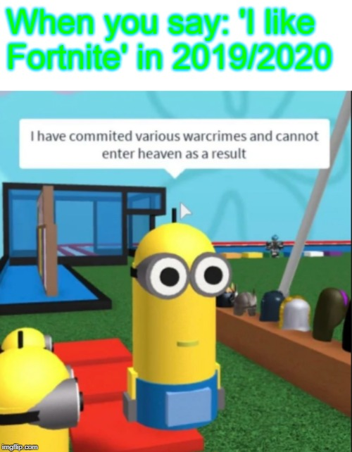 Ive committed various war crimes | When you say: 'I like Fortnite' in 2019/2020 | image tagged in ive committed various war crimes | made w/ Imgflip meme maker