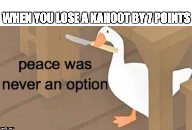 Untitled Goose Peace Was Never an Option |  WHEN YOU LOSE A KAHOOT BY 7 POINTS | image tagged in untitled goose peace was never an option | made w/ Imgflip meme maker