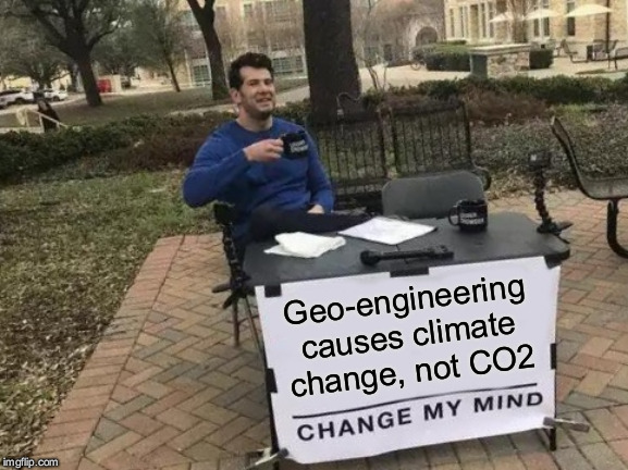 Change My Mind Meme | Geo-engineering causes climate change, not CO2 | image tagged in memes,change my mind | made w/ Imgflip meme maker
