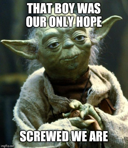 Star Wars Yoda Meme | THAT BOY WAS OUR ONLY HOPE SCREWED WE ARE | image tagged in memes,star wars yoda | made w/ Imgflip meme maker