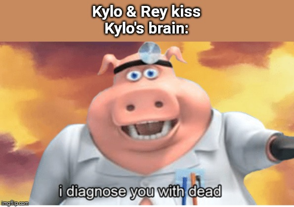 I diagnose you with dead | Kylo & Rey kiss Kylo's brain: | image tagged in i diagnose you with dead | made w/ Imgflip meme maker