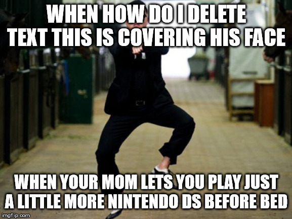 Psy Horse Dance |  WHEN HOW DO I DELETE TEXT THIS IS COVERING HIS FACE; WHEN YOUR MOM LETS YOU PLAY JUST A LITTLE MORE NINTENDO DS BEFORE BED | image tagged in memes,psy horse dance | made w/ Imgflip meme maker