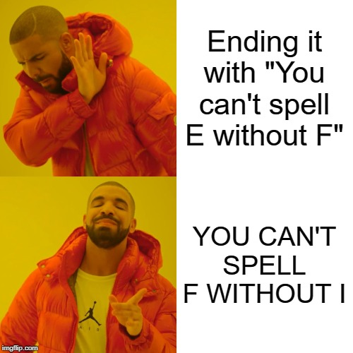 "Drake Hotline Bling Meme | Ending it with ""You can't spell E without F"" YOU CAN'T SPELL F WITHOUT I 