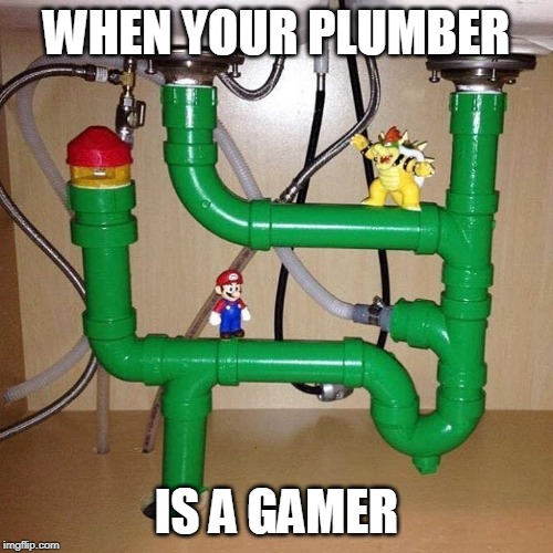 WHEN YOUR PLUMBER IS A GAMER | image tagged in plumber,super mario bros,super mario,plumbing | made w/ Imgflip meme maker