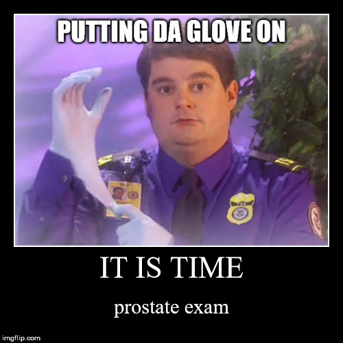IT IS TIME | prostate exam | image tagged in funny,demotivationals | made w/ Imgflip demotivational maker