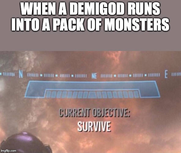Current Objective: Survive | WHEN A DEMIGOD RUNS INTO A PACK OF MONSTERS | image tagged in current objective survive | made w/ Imgflip meme maker