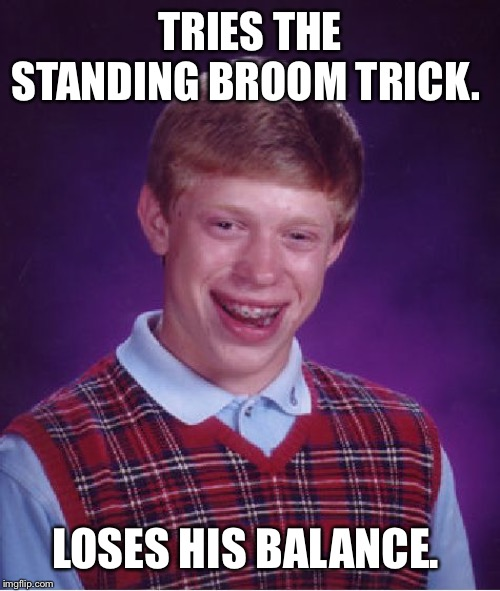 Bad Luck Brian Meme | TRIES THE STANDING BROOM TRICK. LOSES HIS BALANCE. | image tagged in memes,bad luck brian | made w/ Imgflip meme maker