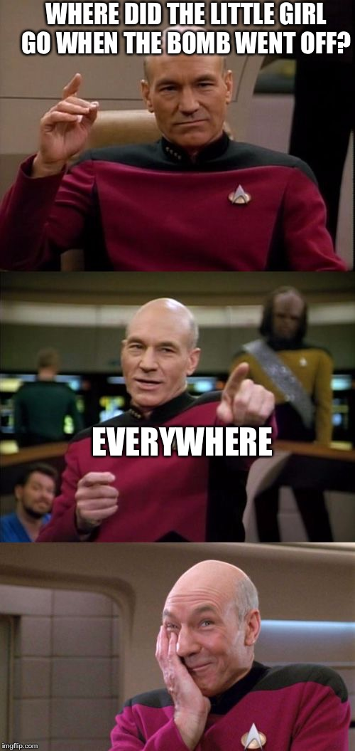 Hehe | WHERE DID THE LITTLE GIRL GO WHEN THE BOMB WENT OFF? EVERYWHERE | image tagged in bad pun picard | made w/ Imgflip meme maker