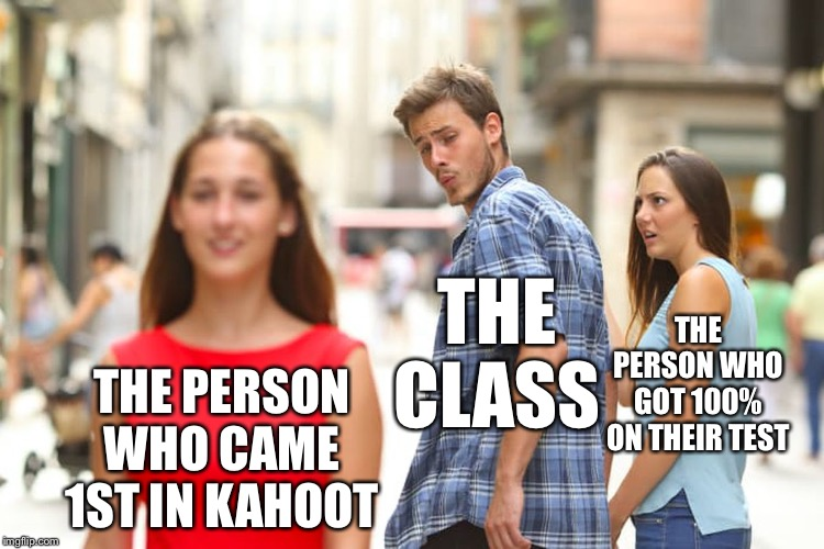 Distracted Boyfriend |  THE CLASS; THE PERSON WHO GOT 100% ON THEIR TEST; THE PERSON WHO CAME 1ST IN KAHOOT | image tagged in memes,distracted boyfriend | made w/ Imgflip meme maker