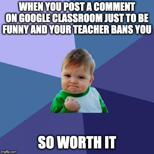 Success Kid Meme | WHEN YOU POST A COMMENT ON GOOGLE CLASSROOM JUST TO BE FUNNY AND YOUR TEACHER BANS YOU SO WORTH IT | image tagged in memes,success kid | made w/ Imgflip meme maker