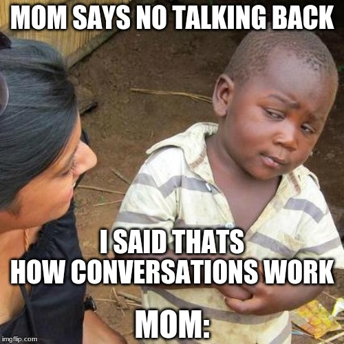 Third World Skeptical Kid Meme | MOM SAYS NO TALKING BACK I SAID THATS HOW CONVERSATIONS WORK MOM: | image tagged in memes,third world skeptical kid | made w/ Imgflip meme maker