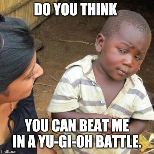 Third World Skeptical Kid Meme | DO YOU THINK YOU CAN BEAT ME IN A YU-GI-OH BATTLE. | image tagged in memes,third world skeptical kid | made w/ Imgflip meme maker