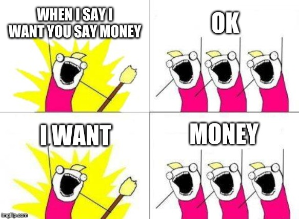 Money | WHEN I SAY I WANT YOU SAY MONEY OK I WANT MONEY | image tagged in memes,what do we want | made w/ Imgflip meme maker
