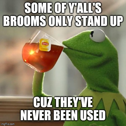 But Thats None Of My Business Meme | SOME OF Y'ALL'S BROOMS ONLY STAND UP CUZ THEY'VE NEVER BEEN USED | image tagged in memes,but thats none of my business,kermit the frog | made w/ Imgflip meme maker