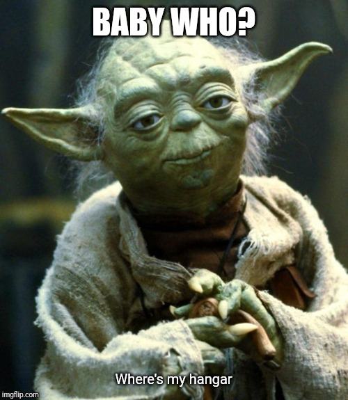 Star Wars Yoda Meme | BABY WHO? Where's my hangar | image tagged in memes,star wars yoda,funny,funny memes,yoda,baby yoda | made w/ Imgflip meme maker