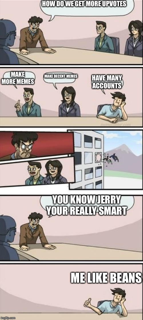 Boardroom Meeting Sugg 2 | HOW DO WE GET MORE UPVOTES ME LIKE BEANS MAKE MORE MEMES MAKE DECENT MEMES HAVE MANY ACCOUNTS YOU KNOW JERRY YOUR REALLY SMART | image tagged in boardroom meeting sugg 2,hilarious memes,lol so funny,funny,smart guy,funny memes | made w/ Imgflip meme maker