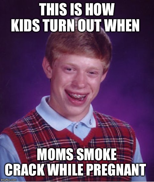 The gift of crack heads | THIS IS HOW KIDS TURN OUT WHEN MOMS SMOKE CRACK WHILE PREGNANT | image tagged in memes,bad luck brian,crack,pregnat | made w/ Imgflip meme maker