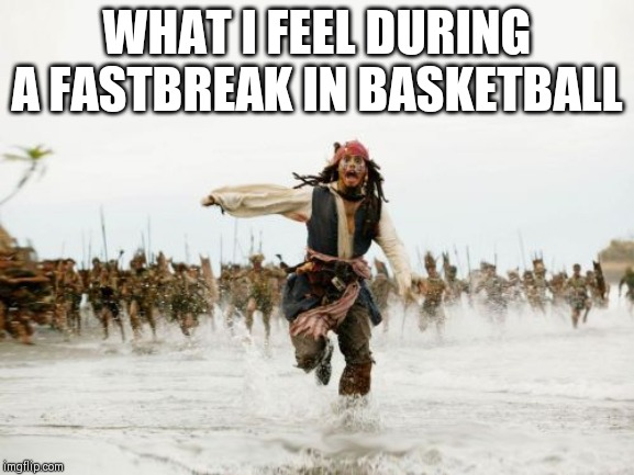 Jack Sparrow Being Chased Meme | WHAT I FEEL DURING A FASTBREAK IN BASKETBALL | image tagged in memes,jack sparrow being chased | made w/ Imgflip meme maker