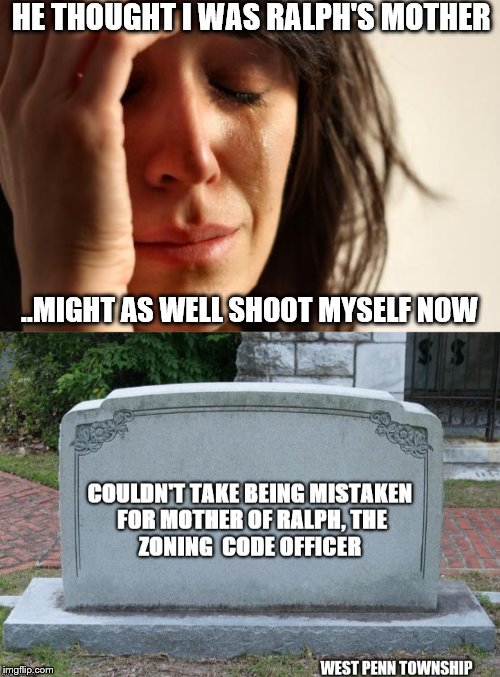 west penn township code officer | HE THOUGHT I WAS RALPH'S MOTHER ..MIGHT AS WELL SHOOT MYSELF NOW | image tagged in code enforcement,west penn township,insulted | made w/ Imgflip meme maker