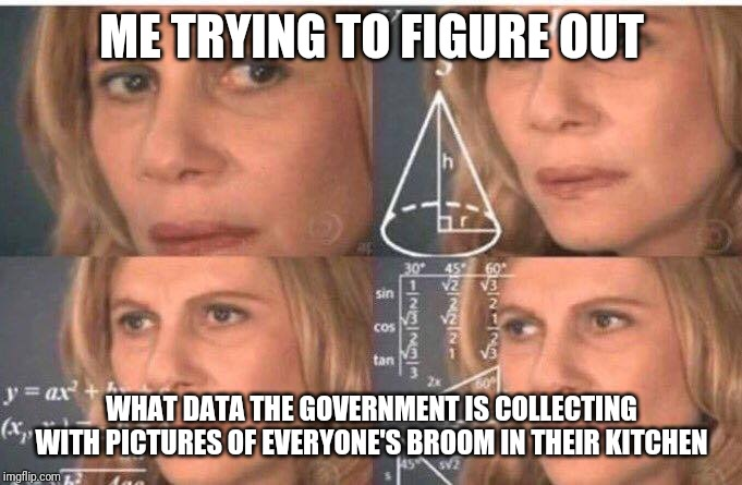 Math lady/Confused lady | ME TRYING TO FIGURE OUT WHAT DATA THE GOVERNMENT IS COLLECTING WITH PICTURES OF EVERYONE'S BROOM IN THEIR KITCHEN | image tagged in math lady/confused lady | made w/ Imgflip meme maker