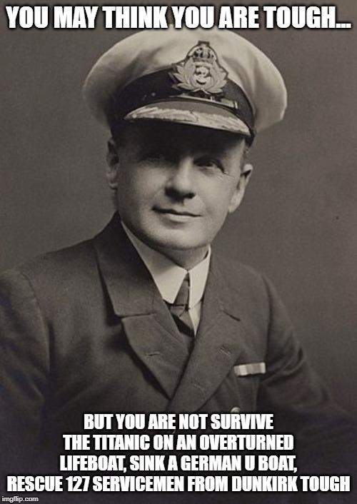 Charles Lightoller | YOU MAY THINK YOU ARE TOUGH... BUT YOU ARE NOT SURVIVE THE TITANIC ON AN OVERTURNED LIFEBOAT, SINK A GERMAN U BOAT, RESCUE 127 SERVICEMEN FR | image tagged in titanic | made w/ Imgflip meme maker