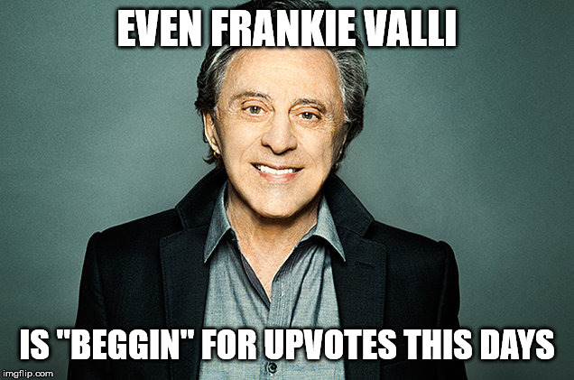 "frankie valli | EVEN FRANKIE VALLI IS ""BEGGIN"" FOR UPVOTES THIS DAYS 