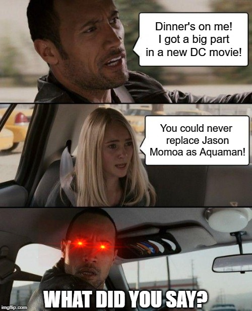 News of His Black Adam Role Was Awkward to Discuss.... |  Dinner's on me! I got a big part in a new DC movie! You could never  replace Jason Momoa as Aquaman! WHAT DID YOU SAY? | image tagged in the rock driving,reactions,dc comics,aquaman,jason momoa | made w/ Imgflip meme maker