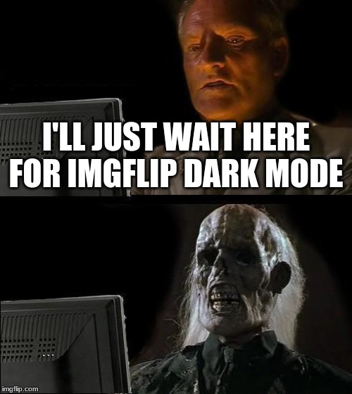 it would be so cool | I'LL JUST WAIT HERE FOR IMGFLIP DARK MODE | image tagged in memes,ill just wait here | made w/ Imgflip meme maker