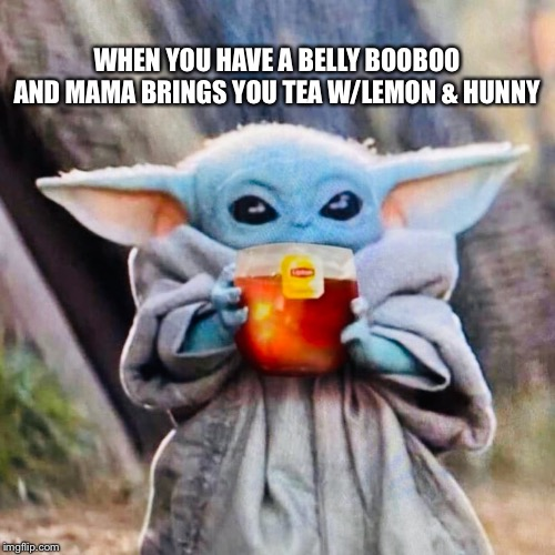 WHEN YOU HAVE A BELLY BOOBOO AND MAMA BRINGS YOU TEA W/LEMON & HUNNY | image tagged in baby yoda,tea,belly,sick | made w/ Imgflip meme maker
