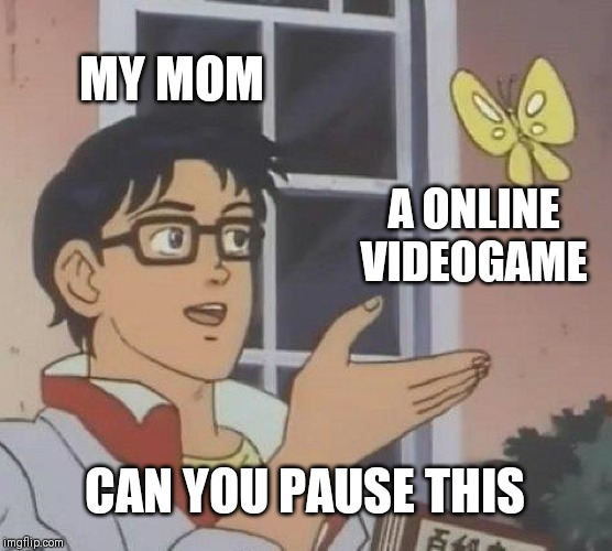 Is This A Pigeon Meme | MY MOM A ONLINE VIDEOGAME CAN YOU PAUSE THIS | image tagged in memes,is this a pigeon | made w/ Imgflip meme maker