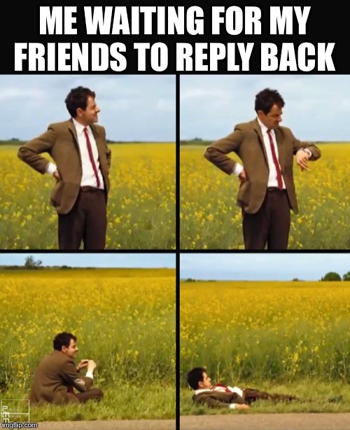 Mr bean waiting |  ME WAITING FOR MY FRIENDS TO REPLY BACK | image tagged in memes,mr bean,mr bean waiting,sad | made w/ Imgflip meme maker