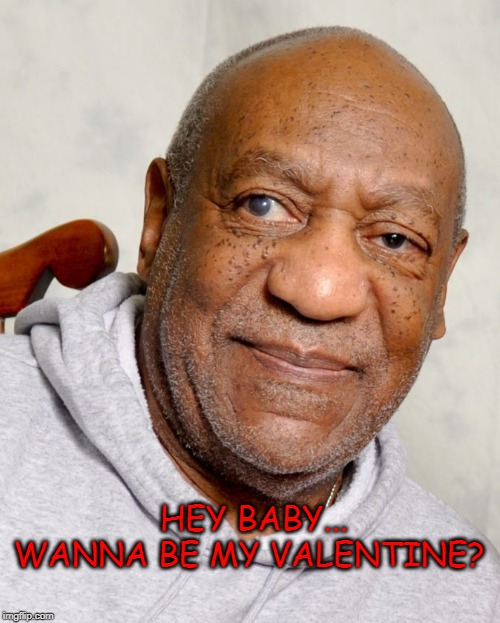 Bill Cosby |  HEY BABY... WANNA BE MY VALENTINE? | image tagged in bill cosby,valentine's day,memes,funny,love,first world problems | made w/ Imgflip meme maker