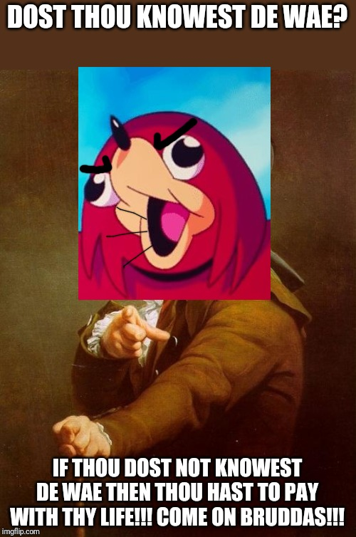 Dost thou knowest de wae | DOST THOU KNOWEST DE WAE? IF THOU DOST NOT KNOWEST DE WAE THEN THOU HAST TO PAY WITH THY LIFE!!! COME ON BRUDDAS!!! | image tagged in memes,joseph ducreux,ugandan knuckles,dank memes,de wae,funny memes | made w/ Imgflip meme maker