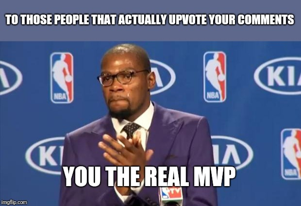 You The Real MVP | TO THOSE PEOPLE THAT ACTUALLY UPVOTE YOUR COMMENTS YOU THE REAL MVP | image tagged in memes,you the real mvp,trooper06 | made w/ Imgflip meme maker