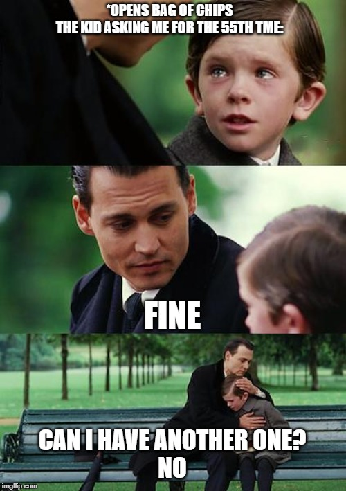 Finding Neverland Meme | *OPENS BAG OF CHIPS THE KID ASKING ME FOR THE 55TH TME: FINE CAN I HAVE ANOTHER ONE? NO | image tagged in memes,finding neverland | made w/ Imgflip meme maker