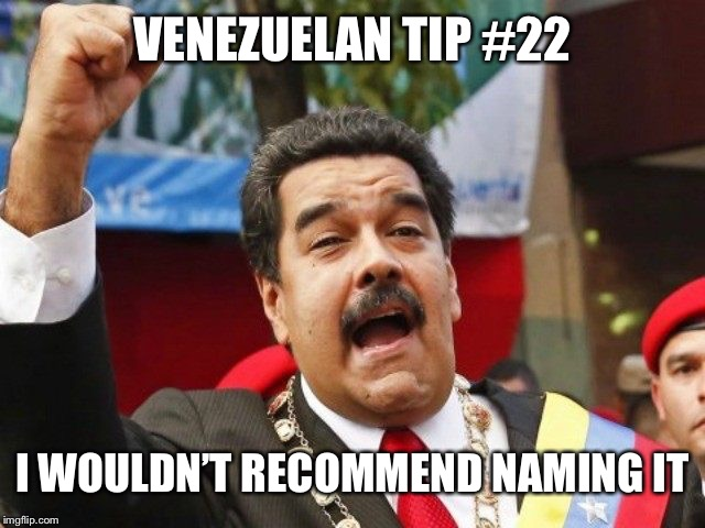 Darth Maduro | VENEZUELAN TIP #22 I WOULDN'T RECOMMEND NAMING IT | image tagged in darth maduro | made w/ Imgflip meme maker