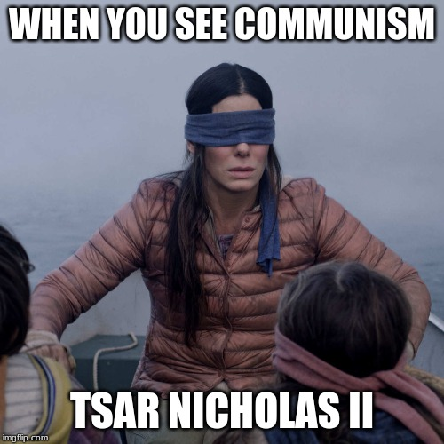 Bird Box Meme | WHEN YOU SEE COMMUNISM TSAR NICHOLAS II | image tagged in memes,bird box | made w/ Imgflip meme maker