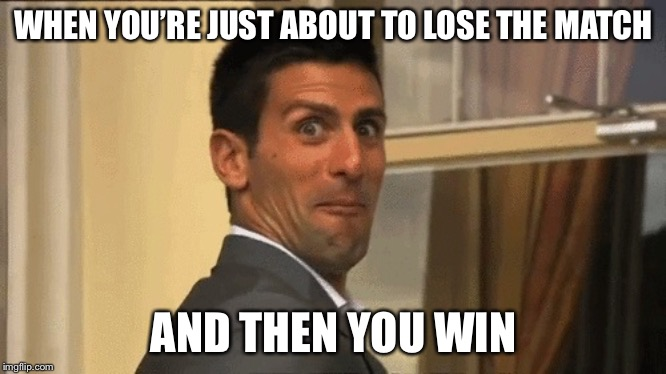 Novak Djokovic | WHEN YOU'RE JUST ABOUT TO LOSE THE MATCH AND THEN YOU WIN | image tagged in novak djokovic,tennis,memes,funny | made w/ Imgflip meme maker
