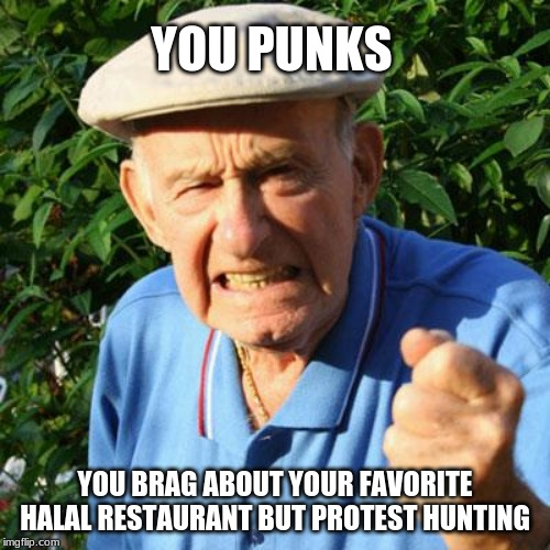 Shut up and eat. | YOU PUNKS YOU BRAG ABOUT YOUR FAVORITE HALAL RESTAURANT BUT PROTEST HUNTING | image tagged in angry old man,halal restaurant,shut up and eat,hunting,animals are food,self reliance | made w/ Imgflip meme maker