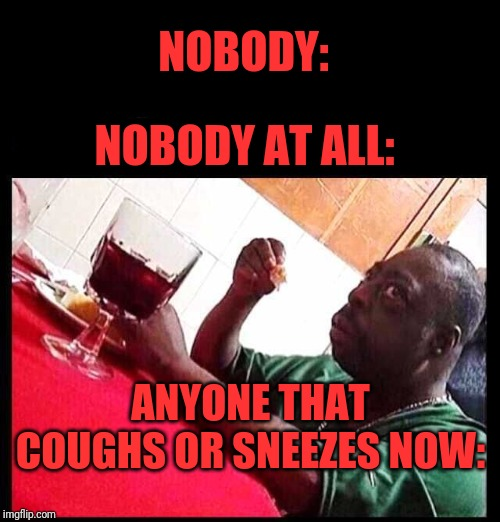 black man eating | NOBODY: ANYONE THAT COUGHS OR SNEEZES NOW: NOBODY AT ALL: | image tagged in black man eating | made w/ Imgflip meme maker