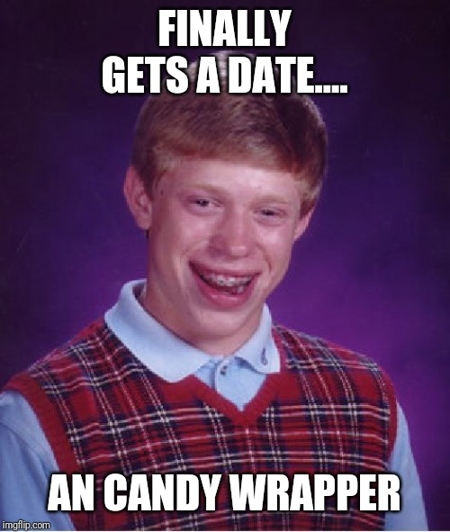 Bad Luck Brian Meme | FINALLY GETS A DATE.... AN CANDY WRAPPER | image tagged in memes,bad luck brian | made w/ Imgflip meme maker