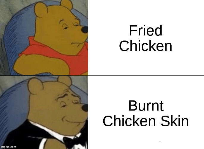 Tuxedo Winnie The Pooh Meme | Fried Chicken Burnt Chicken Skin | image tagged in memes,tuxedo winnie the pooh | made w/ Imgflip meme maker